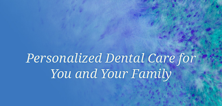 Personalized Dental Care for You and Your Family